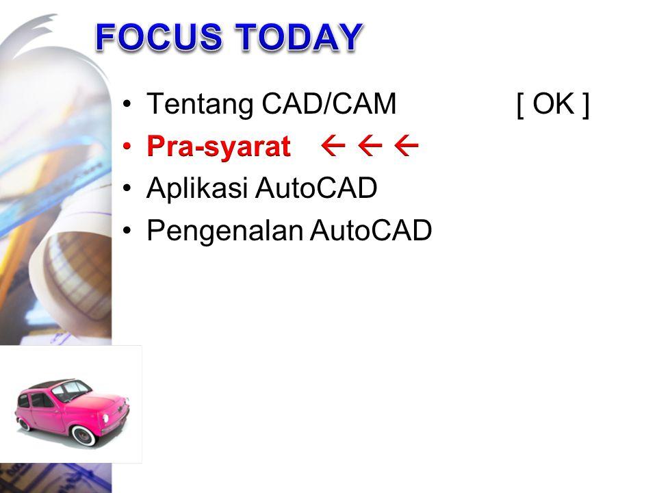 FOCUS TODAY Tentang CAD/CAM [ OK ] Pra-syarat    Aplikasi AutoCAD